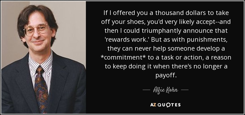If I offered you a thousand dollars to take off your shoes, you'd very likely accept--and then I could triumphantly announce that 'rewards work.' But as with punishments, they can never help someone develop a *commitment* to a task or action, a reason to keep doing it when there's no longer a payoff. - Alfie Kohn