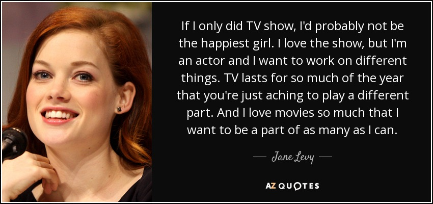 If I only did TV show, I'd probably not be the happiest girl. I love the show, but I'm an actor and I want to work on different things. TV lasts for so much of the year that you're just aching to play a different part. And I love movies so much that I want to be a part of as many as I can. - Jane Levy