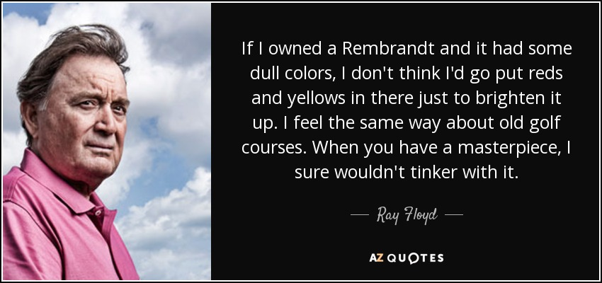 If I owned a Rembrandt and it had some dull colors, I don't think I'd go put reds and yellows in there just to brighten it up. I feel the same way about old golf courses. When you have a masterpiece, I sure wouldn't tinker with it. - Ray Floyd
