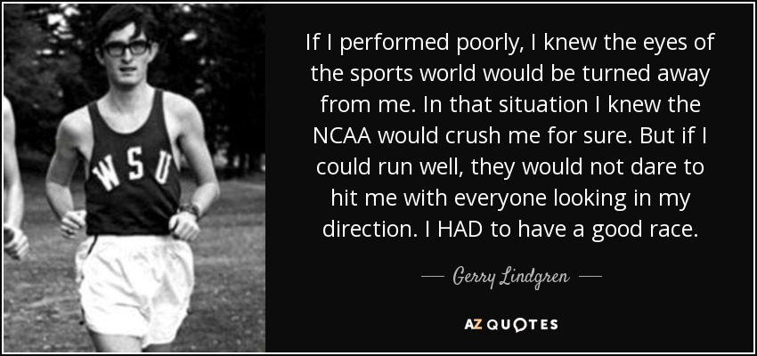 If I performed poorly, I knew the eyes of the sports world would be turned away from me. In that situation I knew the NCAA would crush me for sure. But if I could run well, they would not dare to hit me with everyone looking in my direction. I HAD to have a good race. - Gerry Lindgren