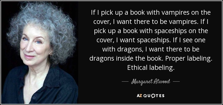 If I pick up a book with vampires on the cover, I want there to be vampires. If I pick up a book with spaceships on the cover, I want spaceships. If I see one with dragons, I want there to be dragons inside the book. Proper labeling. Ethical labeling. - Margaret Atwood