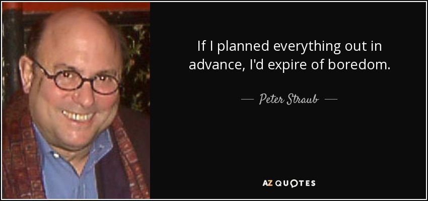 If I planned everything out in advance, I'd expire of boredom. - Peter Straub