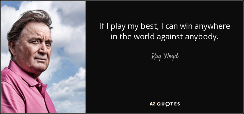 If I play my best, I can win anywhere in the world against anybody. - Ray Floyd