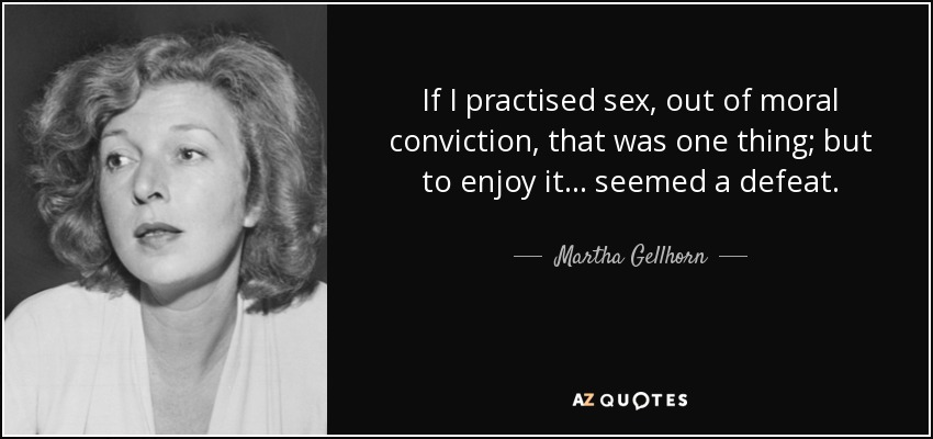 If I practised sex, out of moral conviction, that was one thing; but to enjoy it... seemed a defeat. - Martha Gellhorn