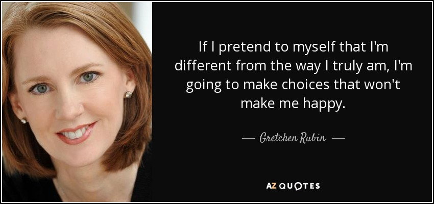 If I pretend to myself that I'm different from the way I truly am, I'm going to make choices that won't make me happy. - Gretchen Rubin