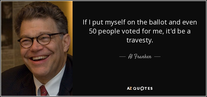 If I put myself on the ballot and even 50 people voted for me, it'd be a travesty. - Al Franken