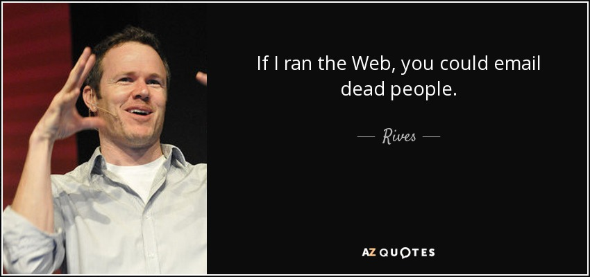 If I ran the Web, you could email dead people. - Rives