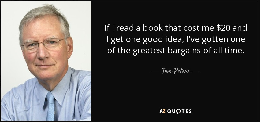 If I read a book that cost me $20 and I get one good idea, I've gotten one of the greatest bargains of all time. - Tom Peters