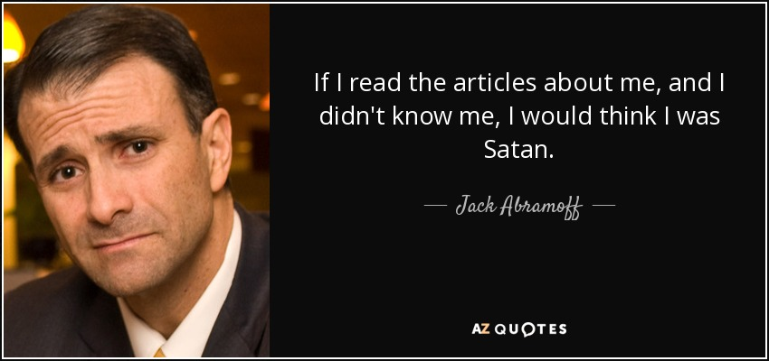 If I read the articles about me, and I didn't know me, I would think I was Satan. - Jack Abramoff
