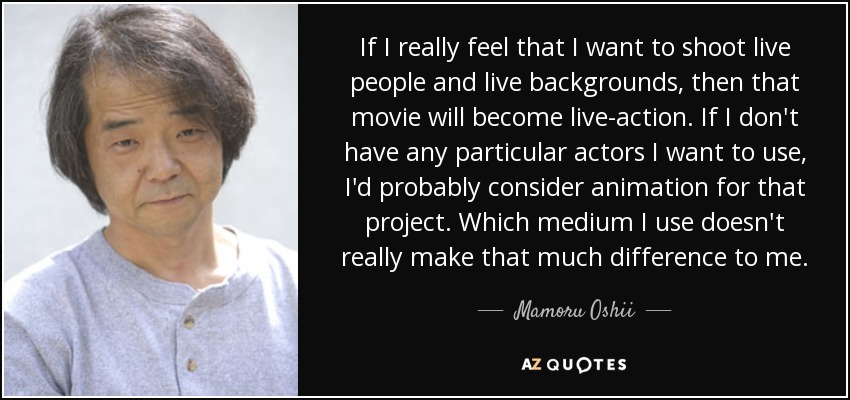 If I really feel that I want to shoot live people and live backgrounds, then that movie will become live-action. If I don't have any particular actors I want to use, I'd probably consider animation for that project. Which medium I use doesn't really make that much difference to me. - Mamoru Oshii