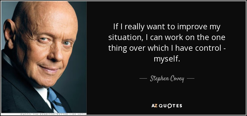If I really want to improve my situation, I can work on the one thing over which I have control - myself. - Stephen Covey
