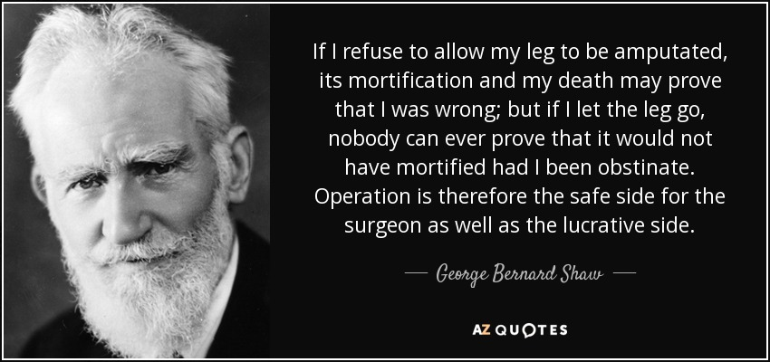 If I refuse to allow my leg to be amputated, its mortification and my death may prove that I was wrong; but if I let the leg go, nobody can ever prove that it would not have mortified had I been obstinate. Operation is therefore the safe side for the surgeon as well as the lucrative side. - George Bernard Shaw