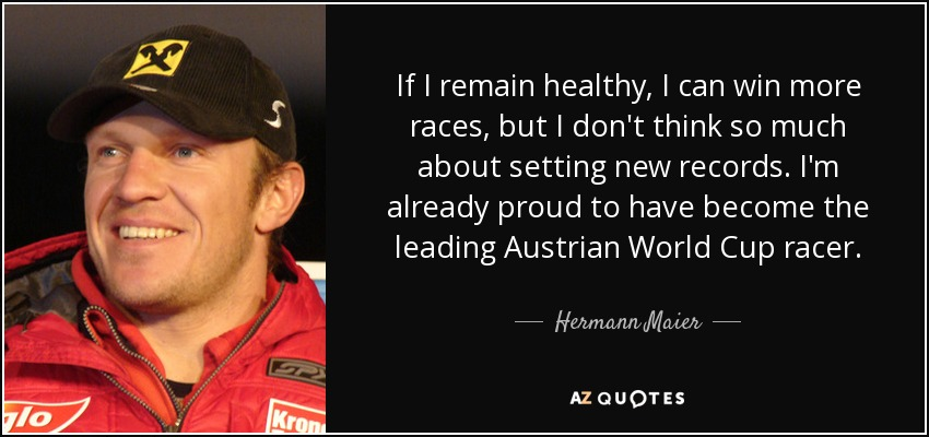If I remain healthy, I can win more races, but I don't think so much about setting new records. I'm already proud to have become the leading Austrian World Cup racer. - Hermann Maier