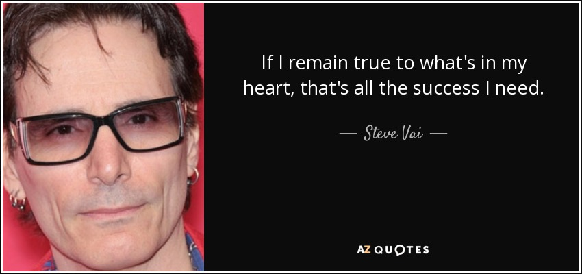 If I remain true to what's in my heart, that's all the success I need. - Steve Vai