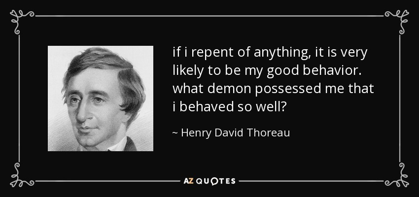 if i repent of anything, it is very likely to be my good behavior. what demon possessed me that i behaved so well? - Henry David Thoreau