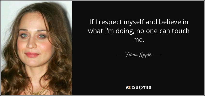 If I respect myself and believe in what I'm doing, no one can touch me. - Fiona Apple