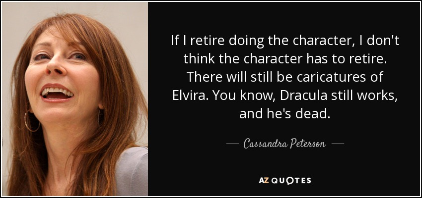 If I retire doing the character, I don't think the character has to retire. There will still be caricatures of Elvira. You know, Dracula still works, and he's dead. - Cassandra Peterson