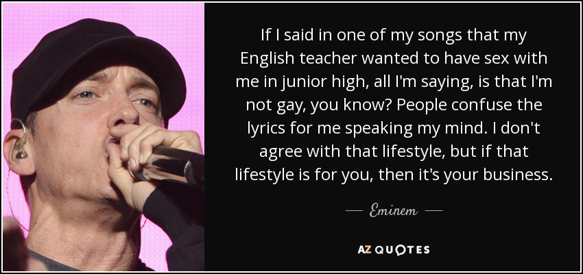 If I said in one of my songs that my English teacher wanted to have sex with me in junior high, all I'm saying, is that I'm not gay, you know? People confuse the lyrics for me speaking my mind. I don't agree with that lifestyle, but if that lifestyle is for you, then it's your business. - Eminem