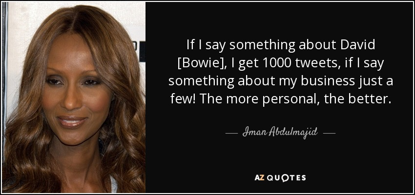 If I say something about David [Bowie], I get 1000 tweets, if I say something about my business just a few! The more personal, the better. - Iman Abdulmajid