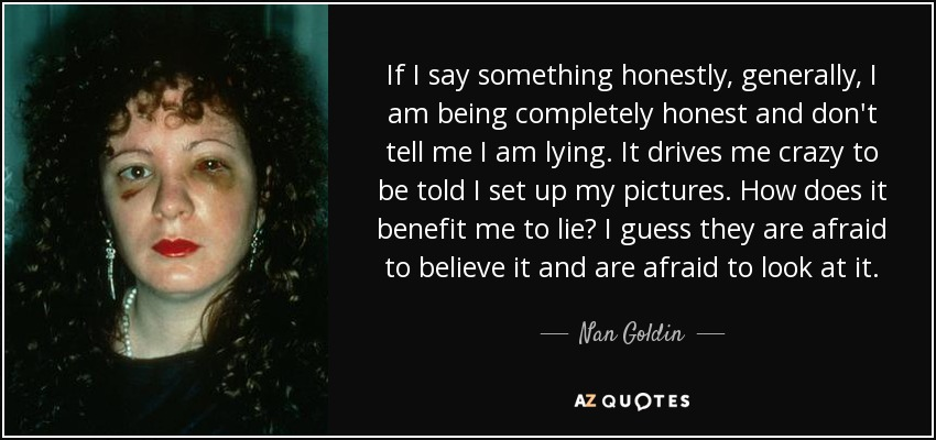 If I say something honestly, generally, I am being completely honest and don't tell me I am lying. It drives me crazy to be told I set up my pictures. How does it benefit me to lie? I guess they are afraid to believe it and are afraid to look at it. - Nan Goldin