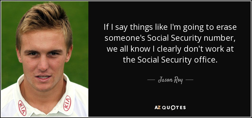 If I say things like I'm going to erase someone's Social Security number, we all know I clearly don't work at the Social Security office. - Jason Roy
