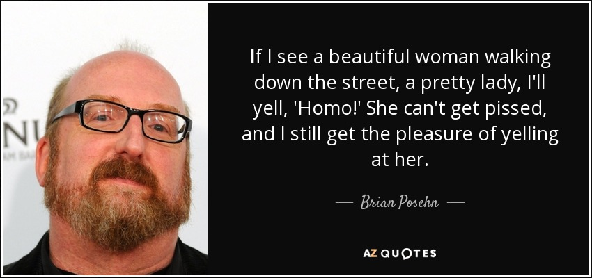 If I see a beautiful woman walking down the street, a pretty lady, I'll yell, 'Homo!' She can't get pissed, and I still get the pleasure of yelling at her. - Brian Posehn