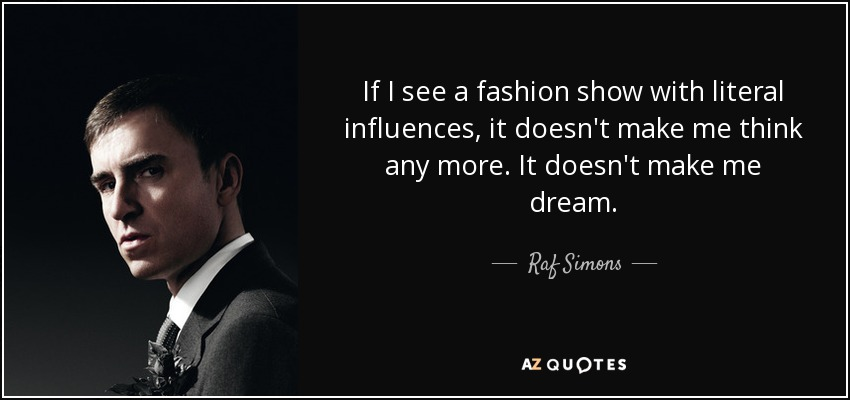 If I see a fashion show with literal influences, it doesn't make me think any more. It doesn't make me dream. - Raf Simons