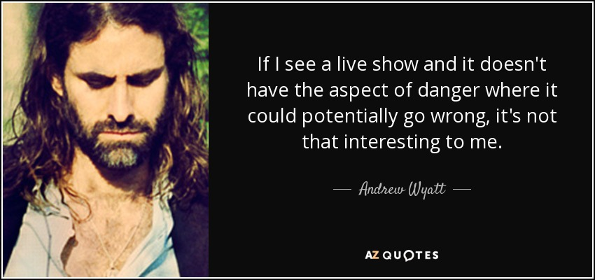 If I see a live show and it doesn't have the aspect of danger where it could potentially go wrong, it's not that interesting to me. - Andrew Wyatt