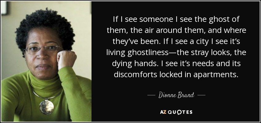 If I see someone I see the ghost of them, the air around them, and where they've been. If I see a city I see it's living ghostliness—the stray looks, the dying hands. I see it's needs and its discomforts locked in apartments. - Dionne Brand