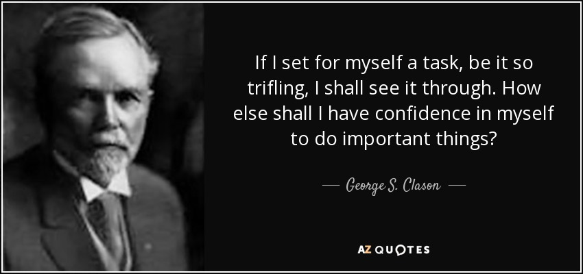 If I set for myself a task, be it so trifling, I shall see it through. How else shall I have confidence in myself to do important things? - George S. Clason