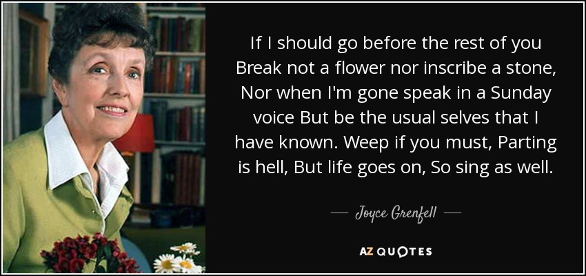 If I should go before the rest of you Break not a flower nor inscribe a stone, Nor when I'm gone speak in a Sunday voice But be the usual selves that I have known. Weep if you must, Parting is hell, But life goes on, So sing as well. - Joyce Grenfell