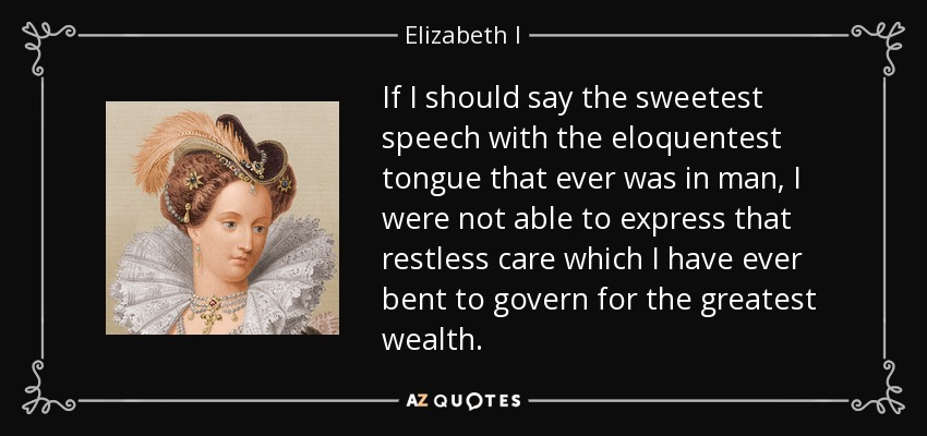 If I should say the sweetest speech with the eloquentest tongue that ever was in man, I were not able to express that restless care which I have ever bent to govern for the greatest wealth. - Elizabeth I