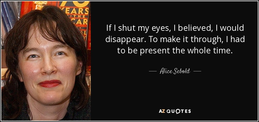 If I shut my eyes, I believed, I would disappear. To make it through, I had to be present the whole time. - Alice Sebold