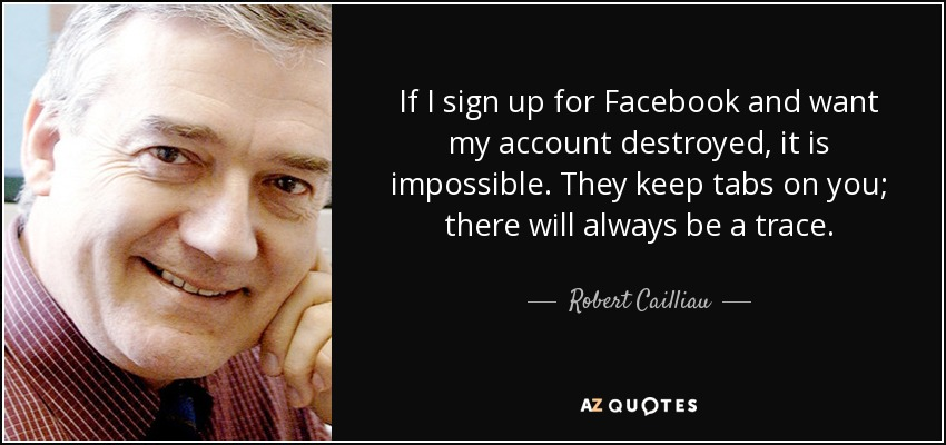 If I sign up for Facebook and want my account destroyed, it is impossible. They keep tabs on you; there will always be a trace. - Robert Cailliau
