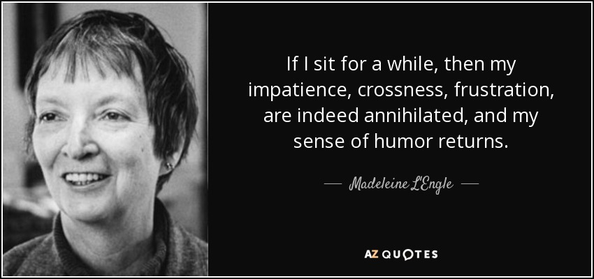 If I sit for a while, then my impatience, crossness, frustration, are indeed annihilated, and my sense of humor returns. - Madeleine L'Engle