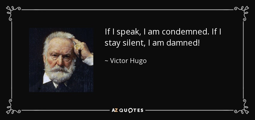 If I speak, I am condemned. If I stay silent, I am damned! - Victor Hugo