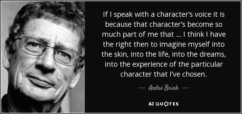 If I speak with a character's voice it is because that character's become so much part of me that … I think I have the right then to imagine myself into the skin, into the life, into the dreams, into the experience of the particular character that I've chosen. - André Brink