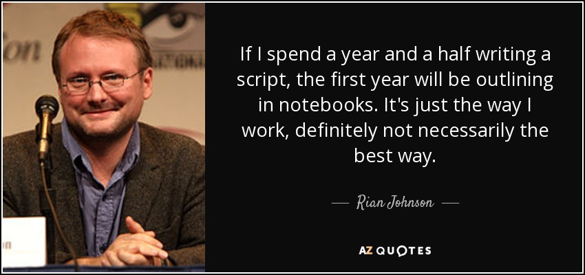 If I spend a year and a half writing a script, the first year will be outlining in notebooks. It's just the way I work, definitely not necessarily the best way. - Rian Johnson