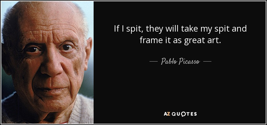 If I spit, they will take my spit and frame it as great art. - Pablo Picasso