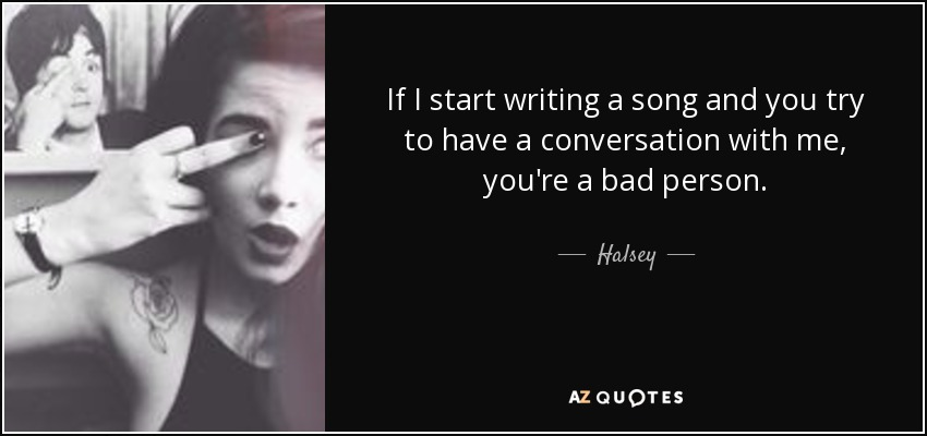 If I start writing a song and you try to have a conversation with me, you're a bad person. - Halsey