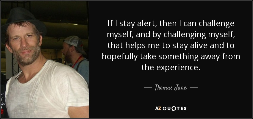 If I stay alert, then I can challenge myself, and by challenging myself, that helps me to stay alive and to hopefully take something away from the experience. - Thomas Jane