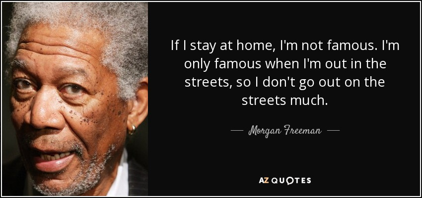 Morgan Freeman Quote If I Stay At Home Im Not Famous Im Only