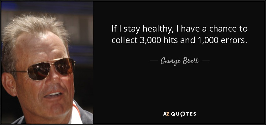 If I stay healthy, I have a chance to collect 3,000 hits and 1,000 errors. - George Brett