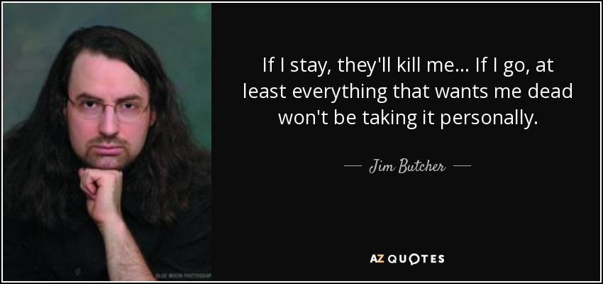 Jim Butcher Quote If I Stay Theyll Kill Me If I Go At