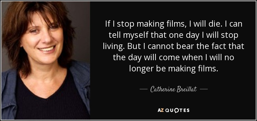 If I stop making films, I will die. I can tell myself that one day I will stop living. But I cannot bear the fact that the day will come when I will no longer be making films. - Catherine Breillat