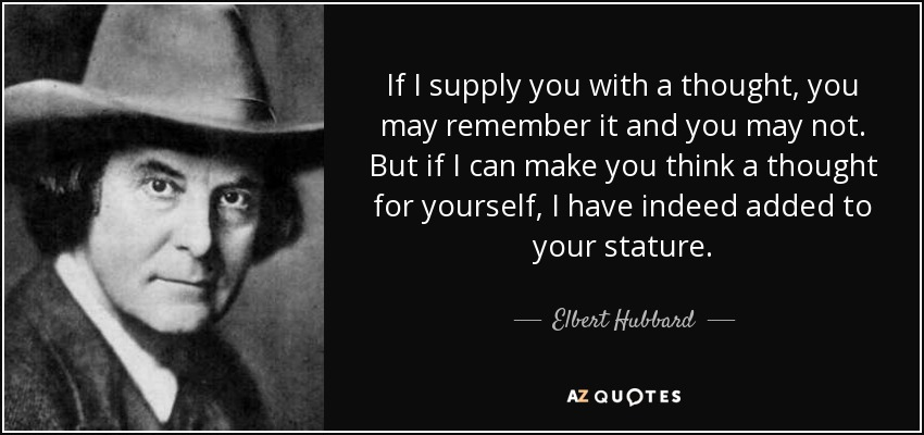If I supply you with a thought, you may remember it and you may not. But if I can make you think a thought for yourself, I have indeed added to your stature. - Elbert Hubbard