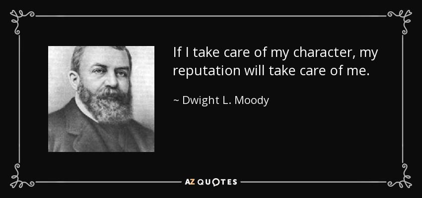 If I take care of my character, my reputation will take care of me. - Dwight L. Moody