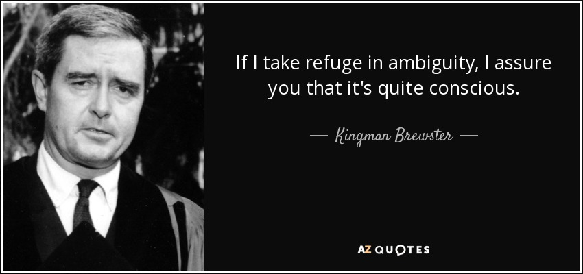 If I take refuge in ambiguity, I assure you that it's quite conscious. - Kingman Brewster, Jr.