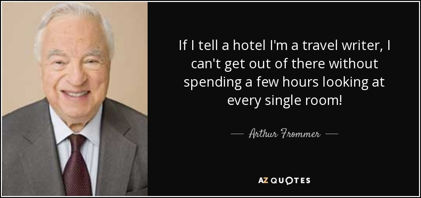 If I tell a hotel I'm a travel writer, I can't get out of there without spending a few hours looking at every single room! - Arthur Frommer