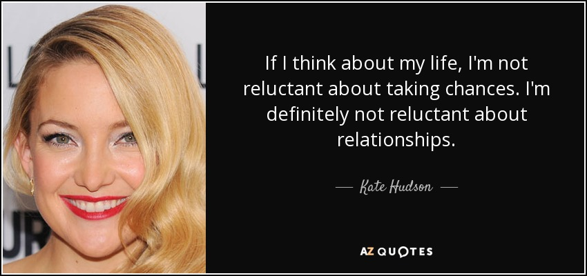 If I think about my life, I'm not reluctant about taking chances. I'm definitely not reluctant about relationships. - Kate Hudson